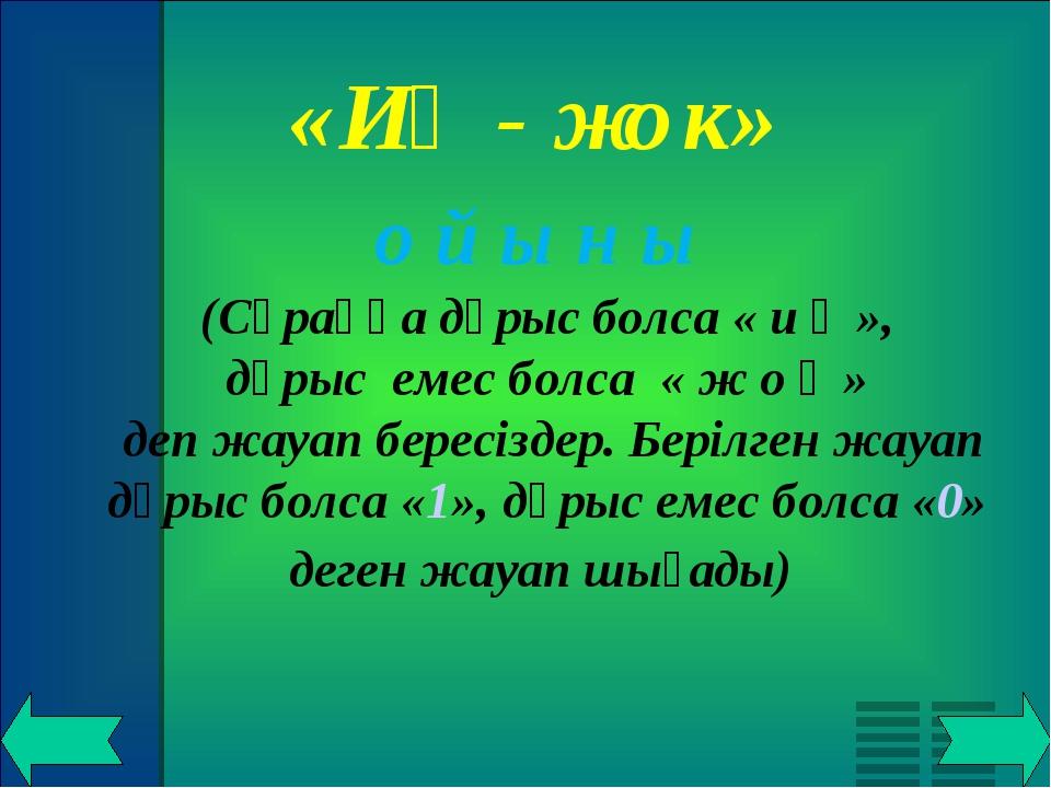 «Иә - жок» о й ы н ы (Сұраққа дұрыс болса « и ә », дұрыс емес болса « ж о қ...