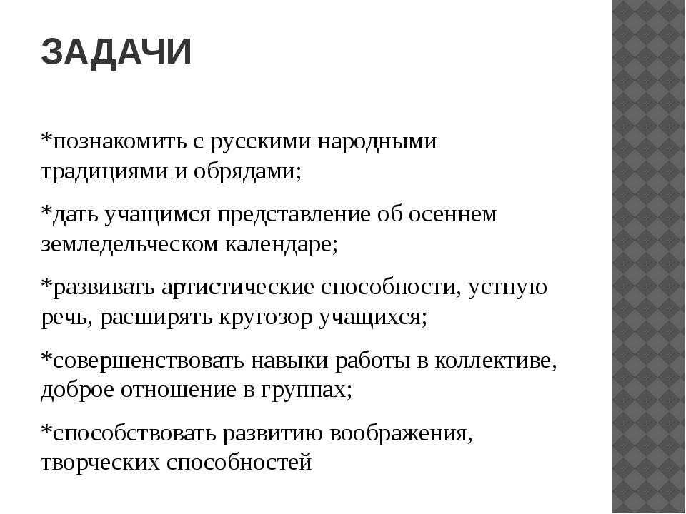 ЗАДАЧИ *познакомить с русскими народными традициями и обрядами; *дать учащимс...