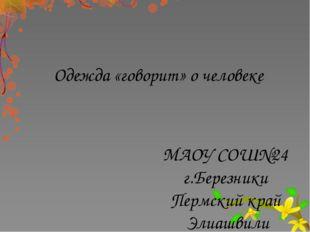 Одежда «говорит» о человеке МАОУ СОШ№24 г.Березники Пермский край Элиашвили Н