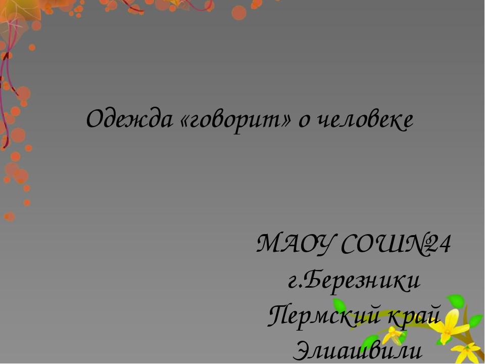 Одежда «говорит» о человеке МАОУ СОШ№24 г.Березники Пермский край Элиашвили Н...