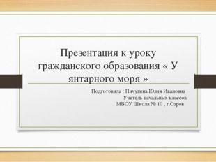 Презентация к уроку гражданского образования « У янтарного моря » Подготовила