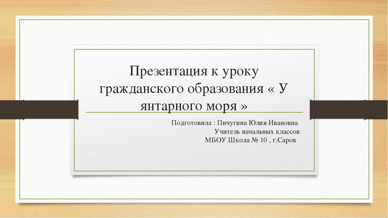 Презентация к уроку гражданского образования « У янтарного моря » Подготовила...