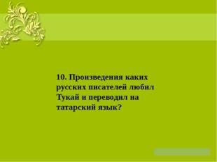 10. Произведения каких русских писателей любил Тукай и переводил на татарски