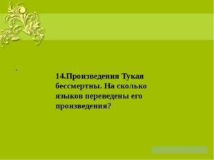 . 14.Произведения Тукая бессмертны. На сколько языков переведены его произве