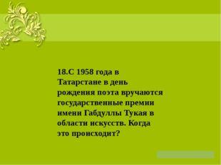 18.С 1958 года в Татарстане в день рождения поэта вручаются государственные