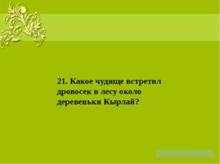 21. Какое чудище встретил дровосек в лесу около деревеньки Кырлай?