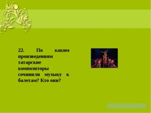 22. По каким произведениям татарские композиторы сочинили музыку к балетам?