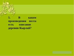 5. В каком произведении поэта есть описание деревни Кырлай?