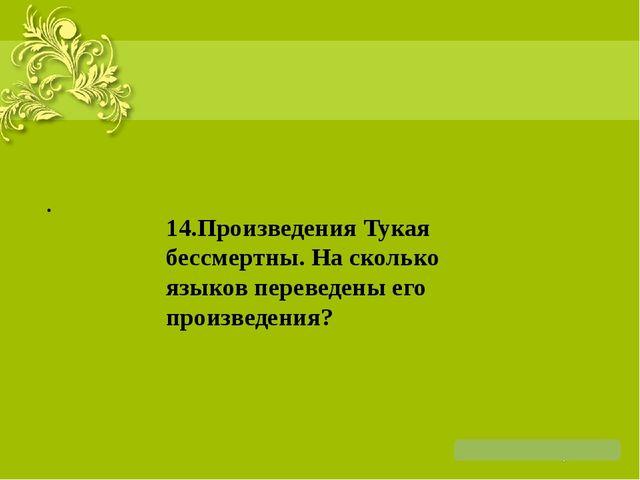 . 14.Произведения Тукая бессмертны. На сколько языков переведены его произве...