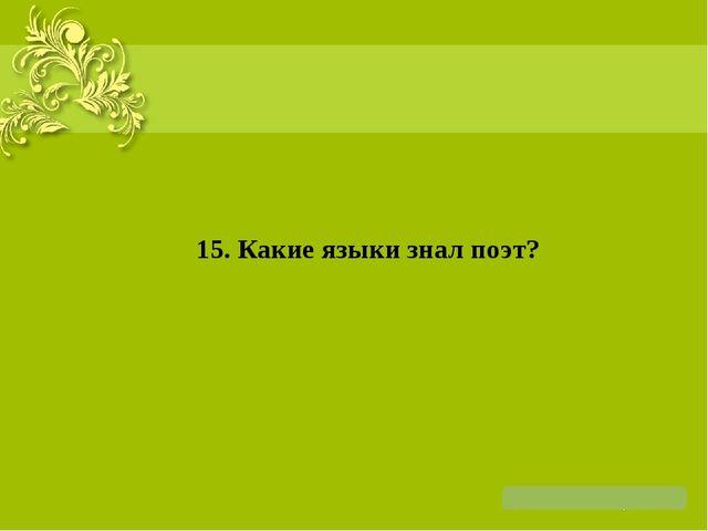 15. Какие языки знал поэт?