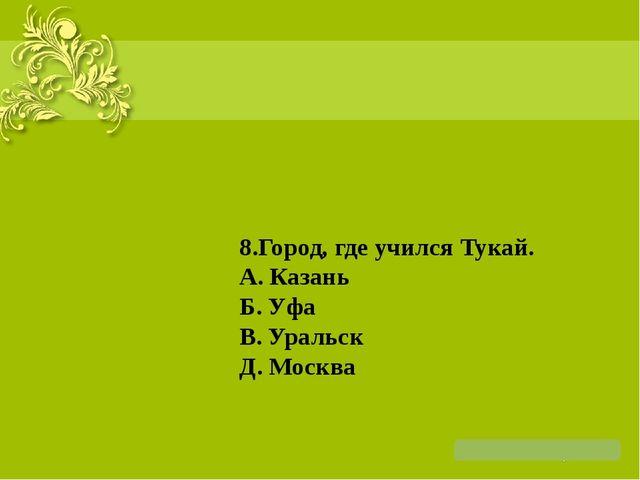 8.Город, где учился Тукай. А. Казань Б. Уфа В. Уральск Д. Москва