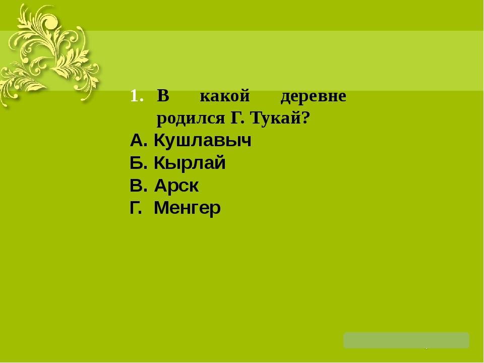 В какой деревне родился Г. Тукай? А. Кушлавыч Б. Кырлай В. Арск Г. Менгер