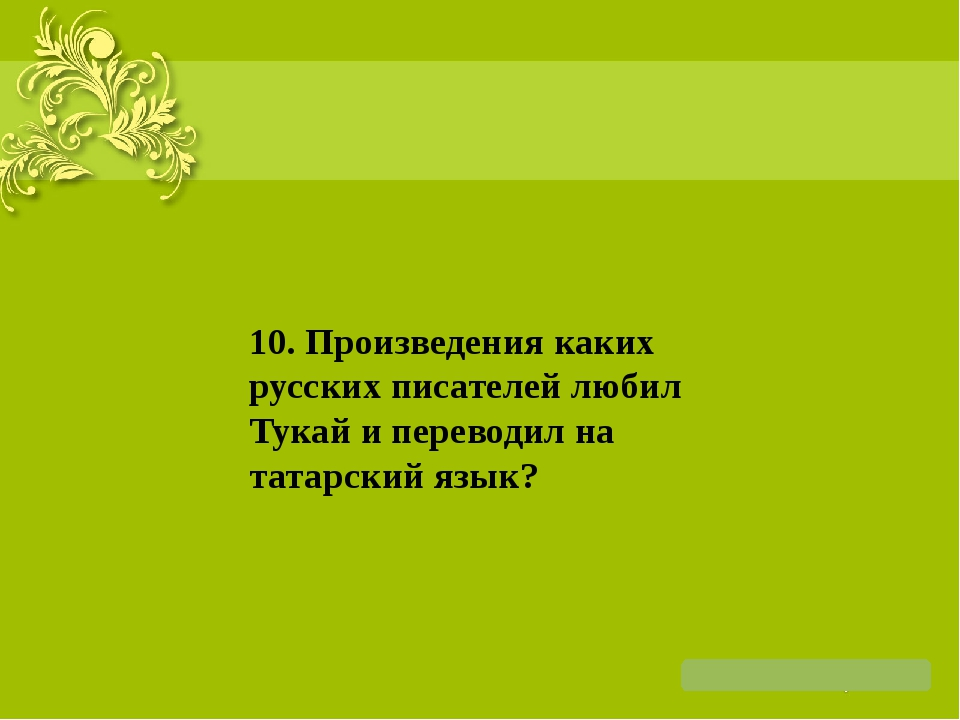 10. Произведения каких русских писателей любил Тукай и переводил на татарски...