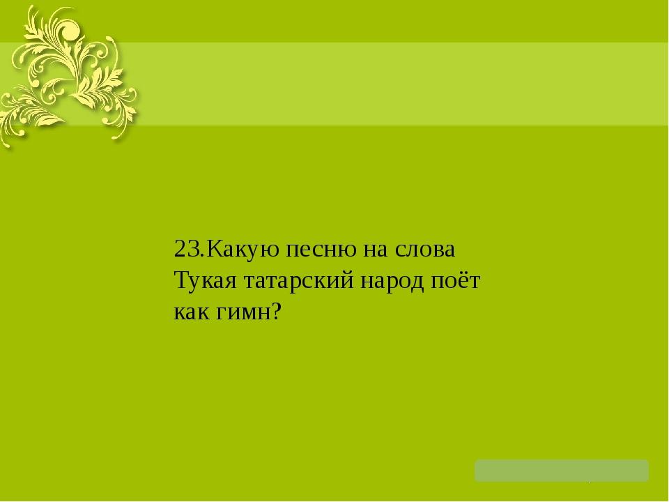 23.Какую песню на слова Тукая татарский народ поёт как гимн?