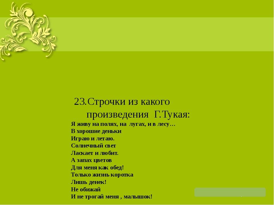 23.Строчки из какого произведения Г.Тукая: Я живу на полях, на лугах, и в л...