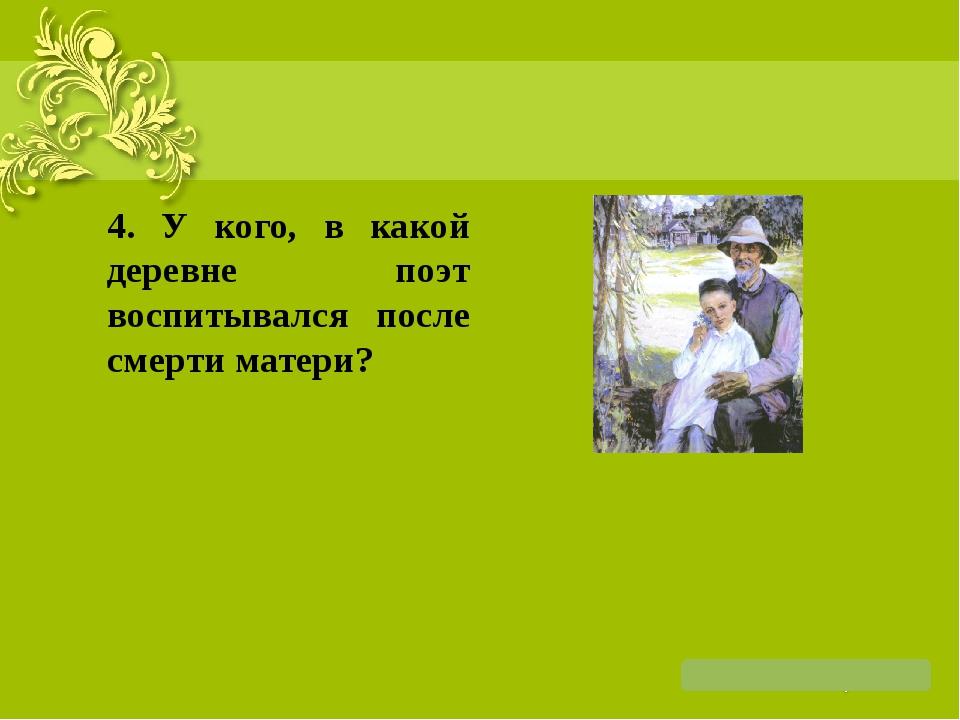 4. У кого, в какой деревне поэт воспитывался после смерти матери?