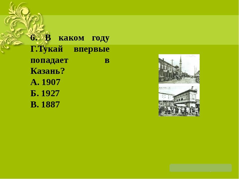 6. В каком году Г.Тукай впервые попадает в Казань? А. 1907 Б. 1927 В. 1887