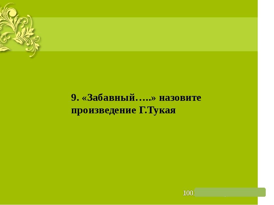 . 9. «Забавный…..» назовите произведение Г.Тукая
