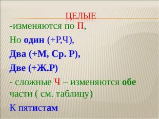 -изменяются по П, Но один (+Р,Ч), Два (+М, Ср. Р), Две (+Ж.Р) - сложные Ч – и