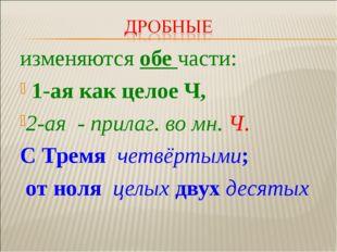 изменяются обе части: 1-ая как целое Ч, 2-ая - прилаг. во мн. Ч. С Тремя четв