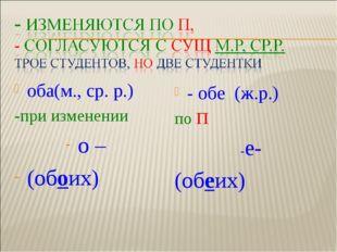 оба(м., ср. р.) -при изменении о – (обоих) - обе (ж.р.) по П -е- (обеих)