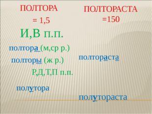 ПОЛТОРА = 1,5 ПОЛТОРАСТА =150 И,В п.п. полтора (м,ср р.) полторы (ж р.) Р,Д,Т