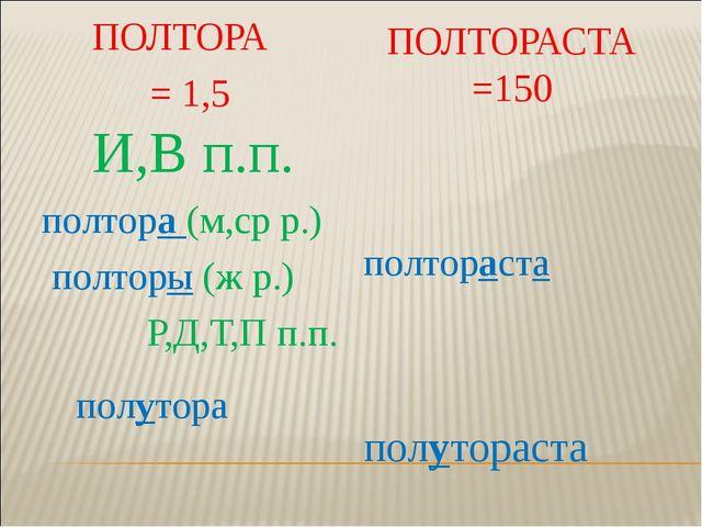 ПОЛТОРА = 1,5 ПОЛТОРАСТА =150 И,В п.п. полтора (м,ср р.) полторы (ж р.) Р,Д,Т...