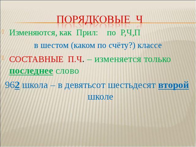 Изменяются, как Прил: по Р,Ч,П в шестом (каком по счёту?) классе СОСТАВНЫЕ П....