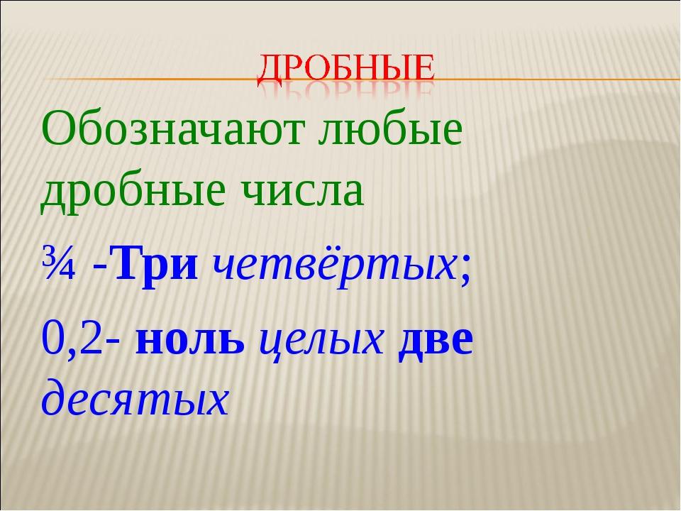 Обозначают любые дробные числа ¾ -Три четвёртых; 0,2- ноль целых две десятых