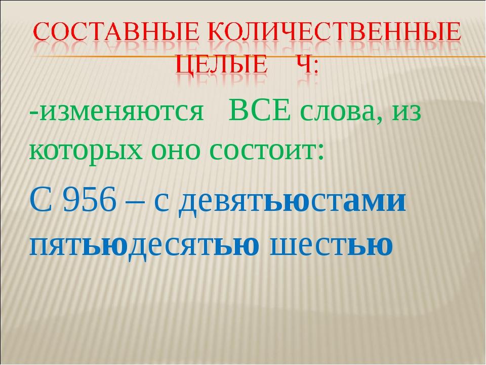-изменяются ВСЕ слова, из которых оно состоит: С 956 – с девятьюстами пятьюде...