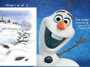 Тhe winter months December [dɪˈsembə ] January [ˈdʒænjuəri ] February [ˈfebru