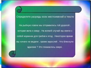 Определите разряды всех местоимений в тексте . На рыбную ловлю мы отправились