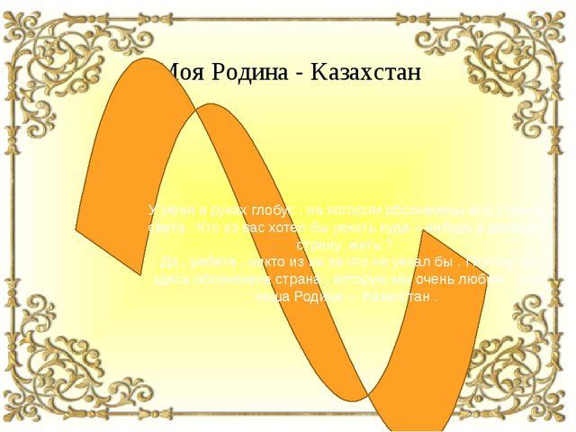 Моя Родина - Казахстан У меня в руках глобус , на котором обозначены все стра...