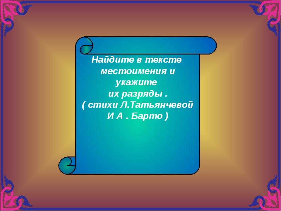 Найдите в тексте местоимения и укажите их разряды . ( стихи Л.Татьянчевой И А...