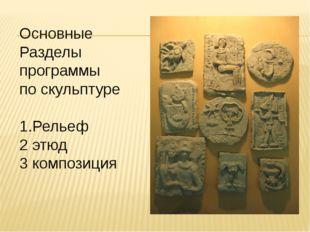 Основные Разделы программы по скульптуре 1.Рельеф 2 этюд 3 композиция