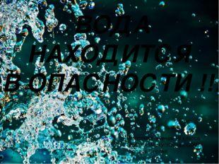 ВОДА НАХОДИТСЯ В ОПАСНОСТИ !!! Выполнил: ученик 10 класса МБОУ «Меркуловская