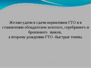 Желаю удачи в сдачи нормативов ГТО и в становлении обладателем золотого, сере
