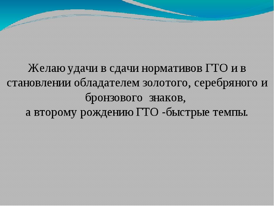 Желаю удачи в сдачи нормативов ГТО и в становлении обладателем золотого, сере...