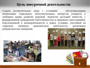 Цель внеурочной деятельности: Создать воспитательную среду с условиями обеспе