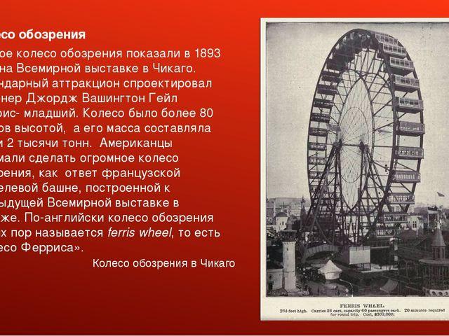 Колесо обозрения Первое колесо обозрения показали в 1893 году на Всемирной вы...