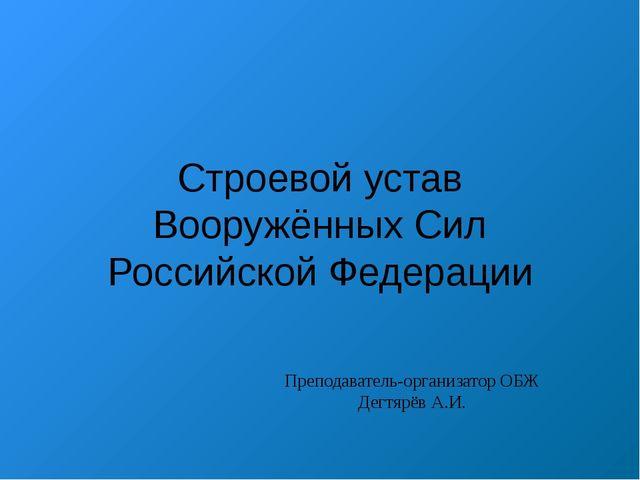 Строевой устав Вооружённых Сил Российской Федерации Преподаватель-организатор...