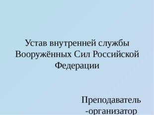 Устав внутренней службы Вооружённых Сил Российской Федерации Преподаватель-ор