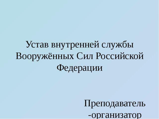 Устав внутренней службы Вооружённых Сил Российской Федерации Преподаватель-ор...