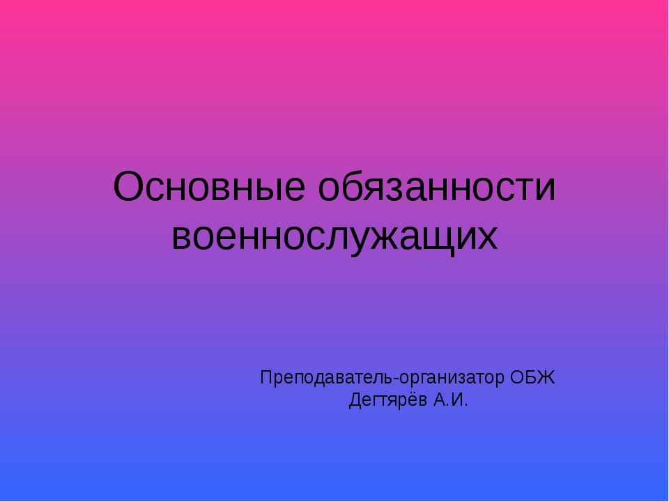 Основные обязанности военнослужащих Преподаватель-организатор ОБЖ Дегтярёв А.И.