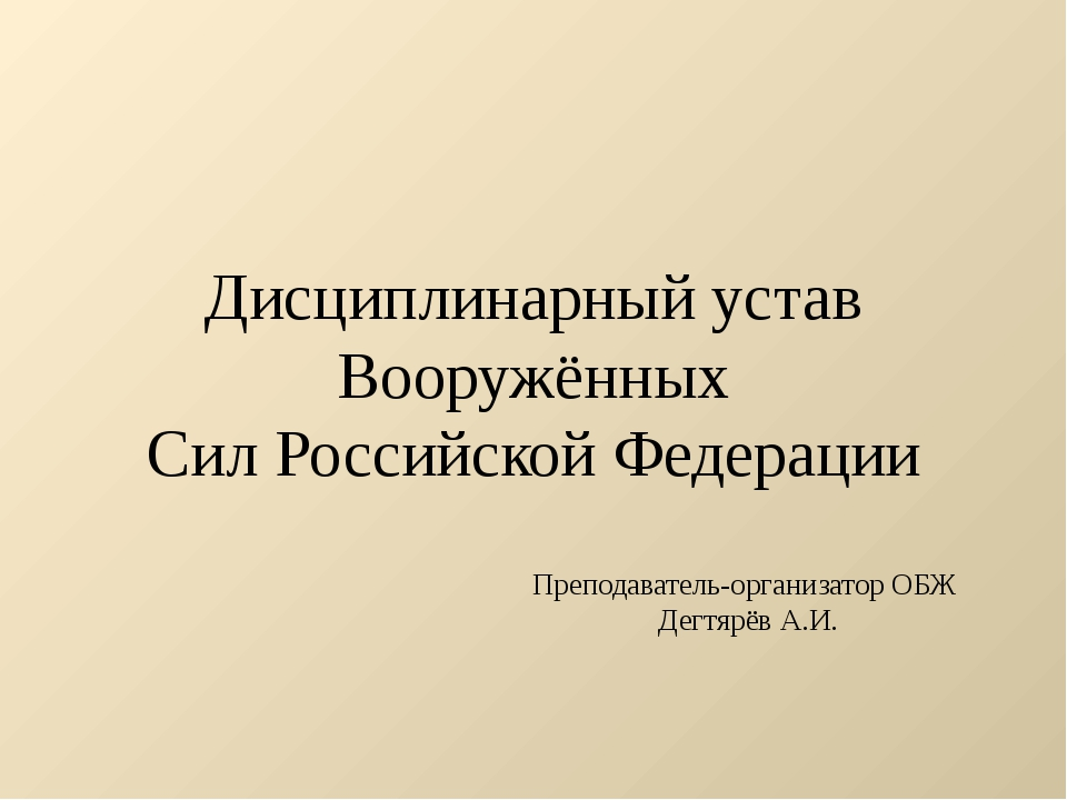 Дисциплинарный устав Вооружённых Сил Российской Федерации Преподаватель-орган...