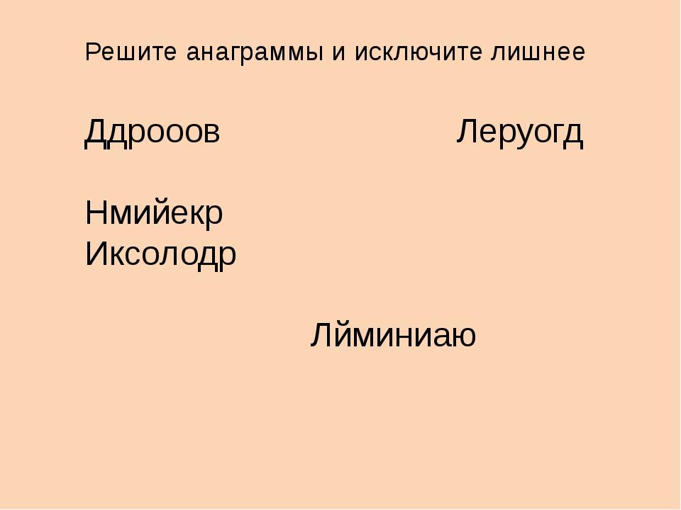 Решите анаграммы и исключите лишнее Ддрооов Леруогд Нмийекр Иксолодр Лйминиаю