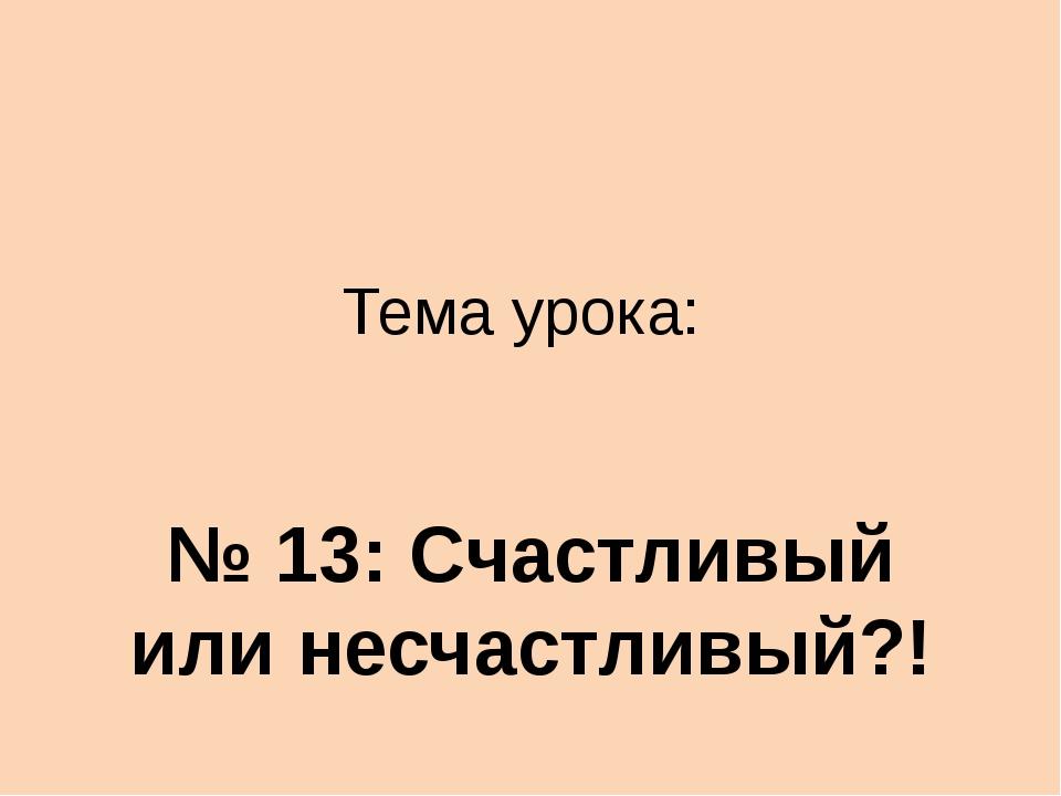 Тема урока: № 13: Счастливый или несчастливый?!