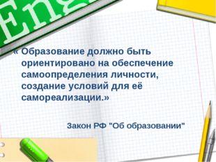 « Образование должно быть ориентировано на обеспечение самоопределения личнос