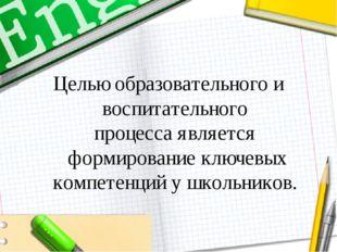 Целью образовательного и воспитательного процессаявляется формирование ключе