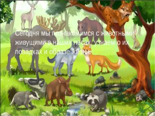Сегодня мы познакомимся с животными живущими в наших лесах, узнаем о их повад